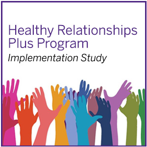 Healthy Relationships Plus Program Implementation Study. Please click here to read more about this past project.